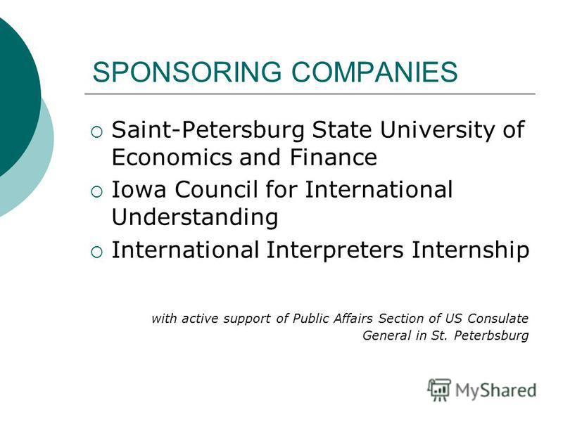 SPONSORING COMPANIES Saint-Petersburg State University of Economics and Finance Iowa Council for International Understanding International Interpreters Internship with active support of Public Affairs Section of US Consulate General in St. Peterbsbur