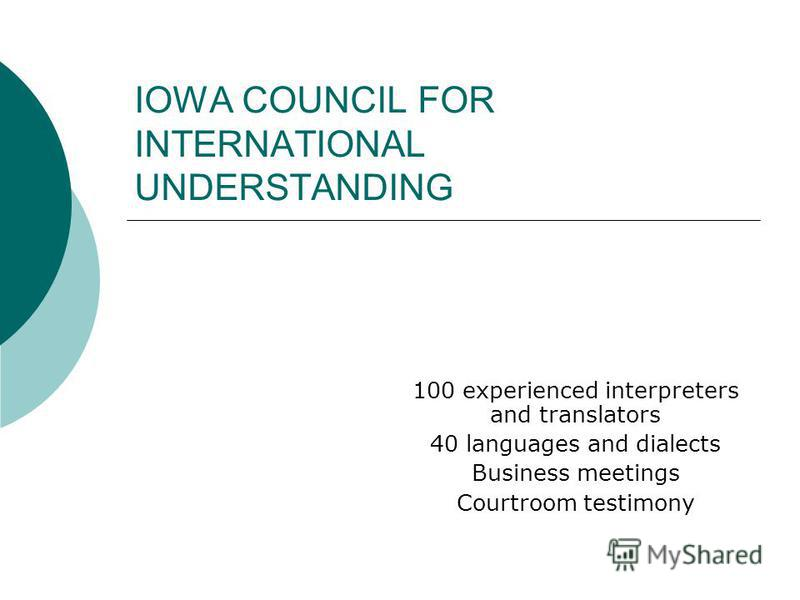 IOWA COUNCIL FOR INTERNATIONAL UNDERSTANDING 100 experienced interpreters and translators 40 languages and dialects Business meetings Courtroom testimony