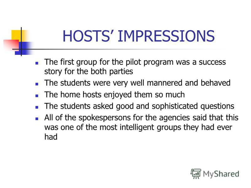 HOSTS IMPRESSIONS The first group for the pilot program was a success story for the both parties The students were very well mannered and behaved The home hosts enjoyed them so much The students asked good and sophisticated questions All of the spoke