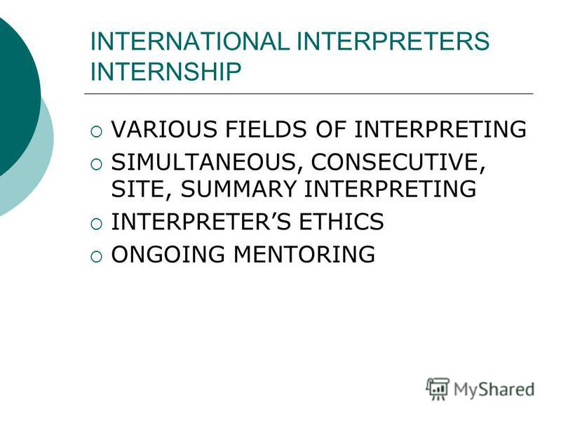 INTERNATIONAL INTERPRETERS INTERNSHIP VARIOUS FIELDS OF INTERPRETING SIMULTANEOUS, CONSECUTIVE, SITE, SUMMARY INTERPRETING INTERPRETERS ETHICS ONGOING MENTORING