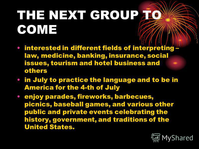 THE NEXT GROUP TO COME interested in different fields of interpreting – law, medicine, banking, insurance, social issues, tourism and hotel business and others in July to practice the language and to be in America for the 4-th of July enjoy parades,