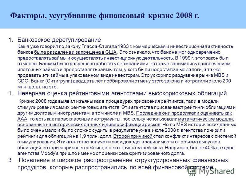 Факторы, усугубившие финансовый кризис 2008 г. 1. Банковское дерегулирование Как я уже говорил по закону Гласса-Стигала 1933 г. коммерческая и инвестиционная активность банков была разделена и запрещена в США. Это означало, что банк не мог одновремен