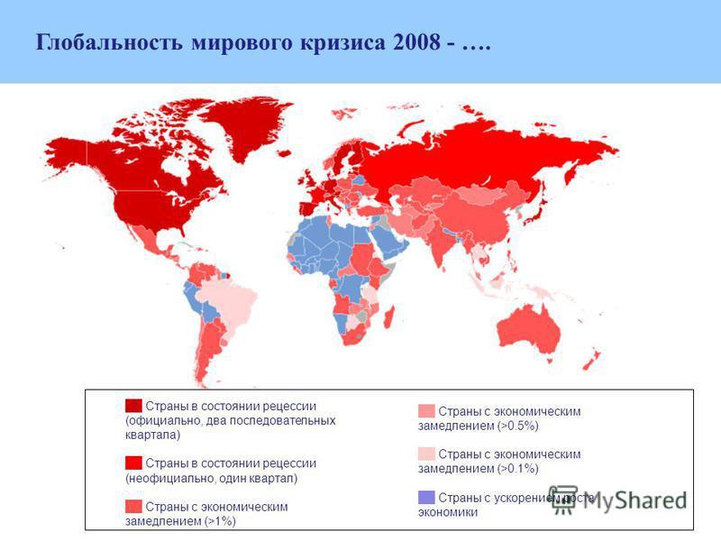 Глобальность мирового кризиса 2008 - …. Страны в состоянии рецессии (официально, два последовательных квартала) Страны в состоянии рецессии (неофициально, один квартал) Страны с экономическим замедлением (>1%) Страны с экономическим замедлением (>0.5