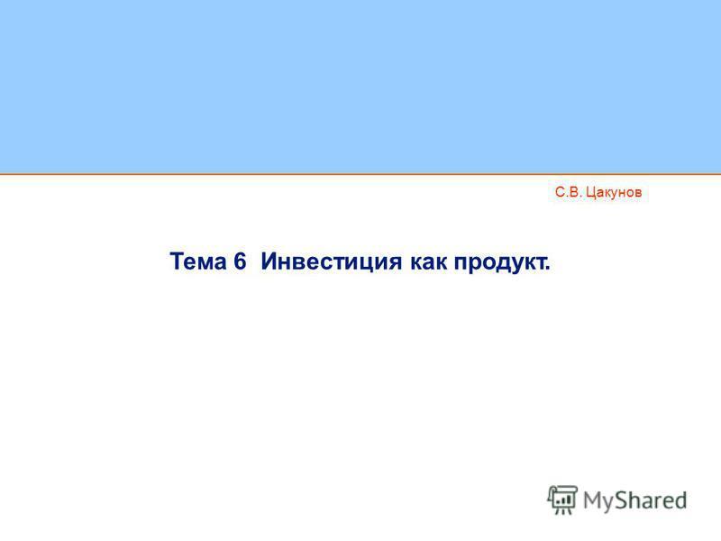 С.В. Цакунов Тема 6 Инвестиция как продукт.