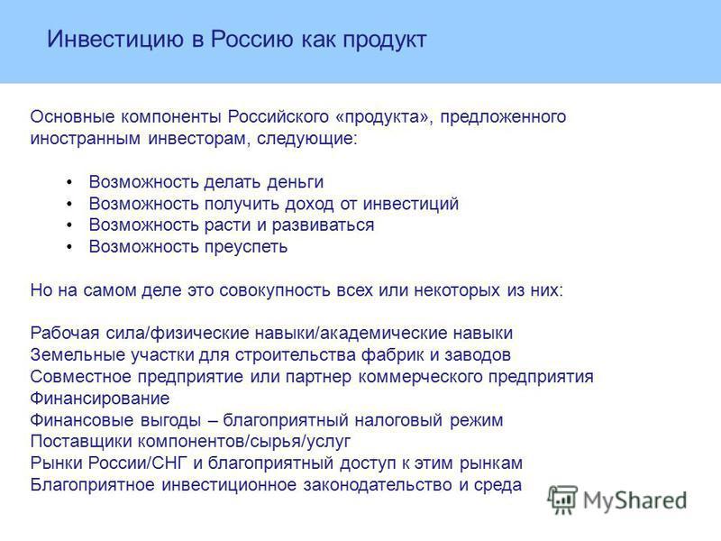 Инвестицию в Россию как продукт Основные компоненты Российского «продукта», предложенного иностранным инвесторам, следующие: Возможность делать деньги Возможность получить доход от иинвестиций Возможность расти и развиваться Возможность преуспеть Но