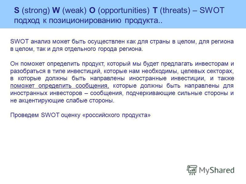 SWOT анализ может быть осуществлен как для страны в целом, для региона в целом, так и для отдельного города региона. Он поможет определить продукт, который мы будет предлагать инвесторам и разобраться в типе иинвестиций, которые нам необходимы, целев