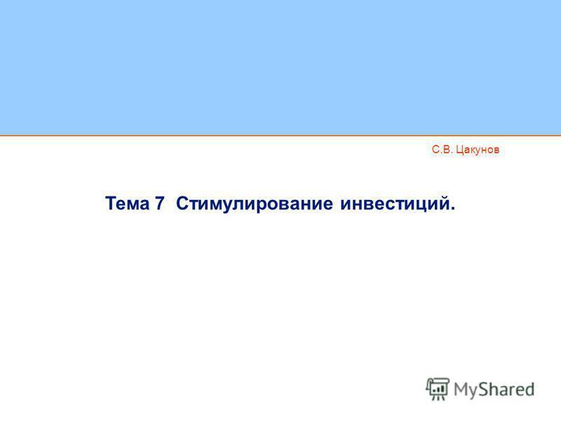 С.В. Цакунов Тема 7 Стимулирование инвестиций.