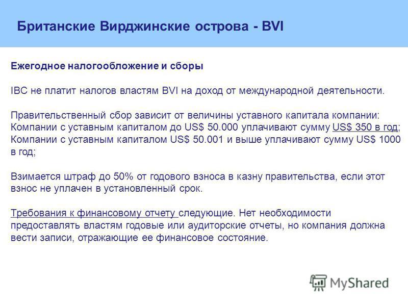 Ежегодное налогообложение и сборы IBC не платит налогов властям BVI на доход от международной деятельности. Правительственный сбор зависит от величины уставного капитала компании: Компании с уставным капиталом до US$ 50.000 уплачивают сумму US$ 350 в