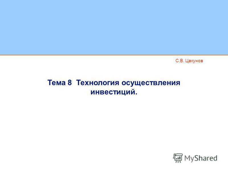 С.В. Цакунов Тема 8 Технология осуществления инвестиций.