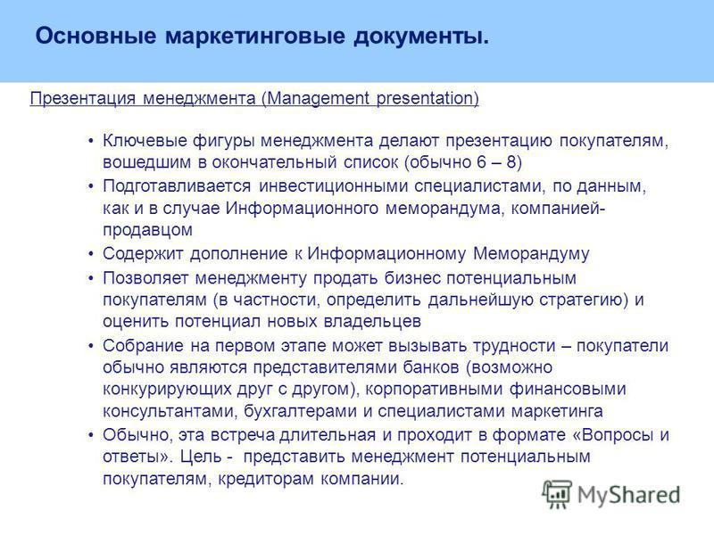 Презентация менеджмента (Management presentation) Ключевые фигуры менеджмента делают презентацию покупателям, вошедшим в окончательный список (обычно 6 – 8) Подготавливается инвестиционными специалистами, по данным, как и в случае Информационного мем