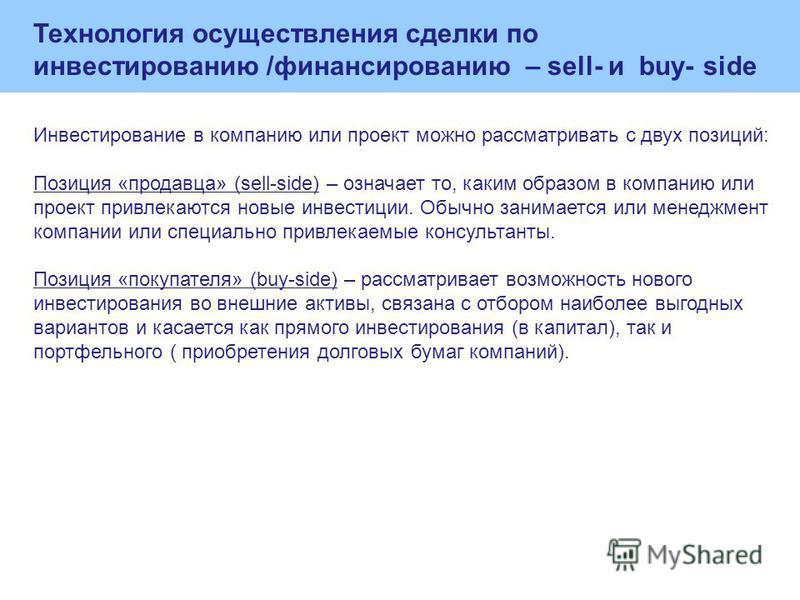 Технология осуществления сделки по инвестированию /финансированию – sell- и buy- side Инвестирование в компанию или проект можно рассматривать с двух позиций: Позиция «продавца» (sell-side) – означает то, каким образом в компанию или проект привлекаю