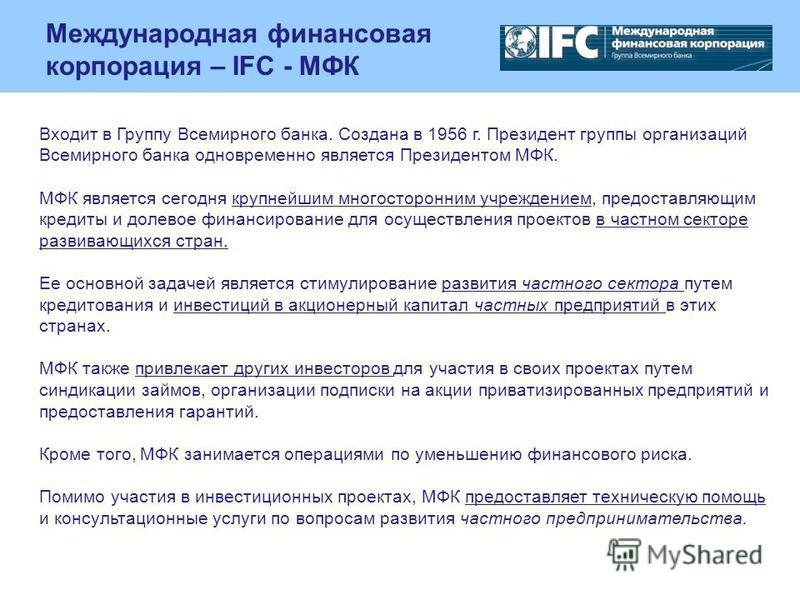 Международная финансовая корпорация – IFC - МФК Входит в Группу Всемирного банка. Создана в 1956 г. Президент группы организаций Всемирного банка одновременно является Президентом МФК. МФК является сегодня крупнейшим многосторонним учреждением, предо