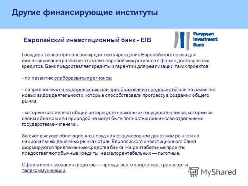 Другие финансирующие институты Европейский инвестиционный банк - EIB Государственное финансово-кредитное учреждение Европейского союза для финансирования развития отсталых европейских регионов в форме долгосрочных кредитов. Банк предоставляет кредиты