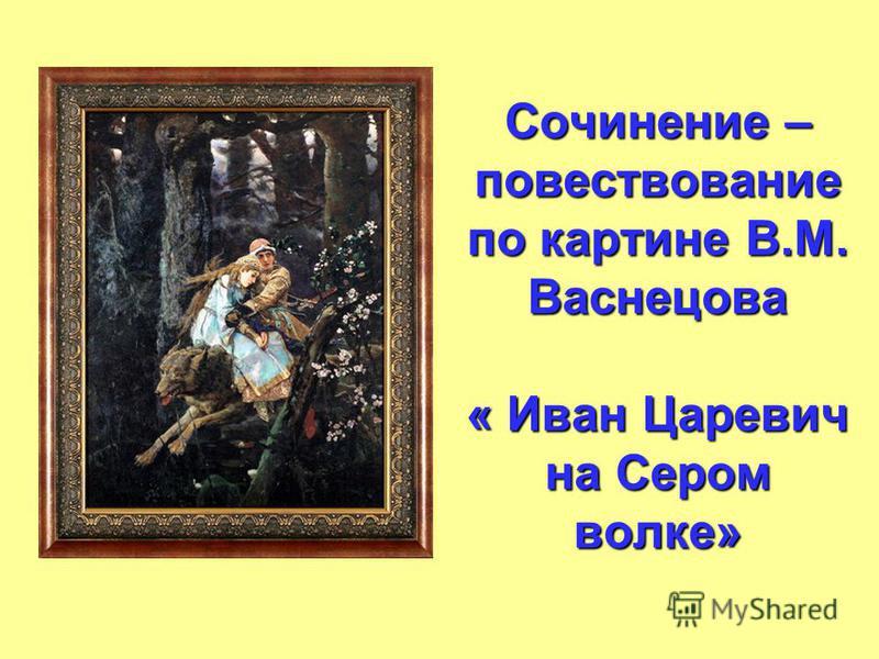 Сочинение – повествование по картине В.М. Васнецова « Иван Царевич на Сером волке»