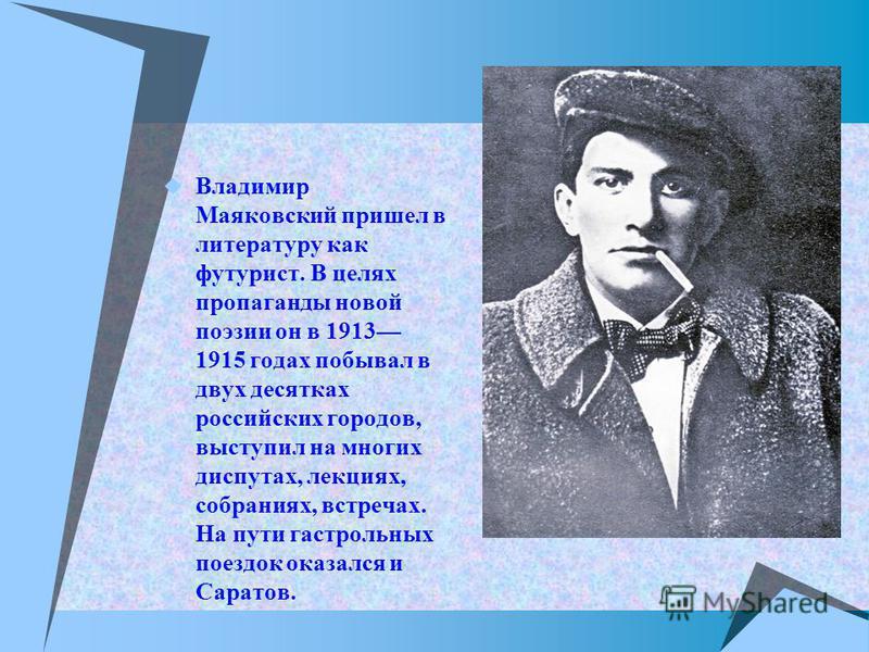 Владимир Маяковский пришел в литературу как футурист. В целях пропаганды новой поэзии он в 1913 1915 годах побывал в двух десятках российских городов, выступил на многих диспутах, лекциях, собраниях, встречах. На пути гастрольных поездок оказался и С