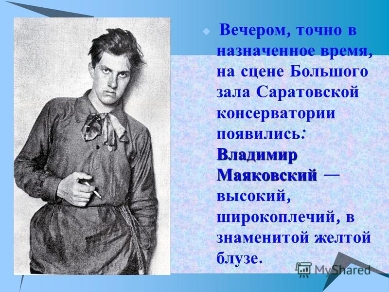 Владимир Маяковский Вечером, точно в назначенное время, на сцене Большого зала Саратовской консерватории появились : Владимир Маяковский высокий, широкоплечий, в знаменитой желтой блузе.