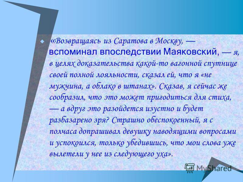 « Возвращаясь из Саратова в Москву, вспоминал впоследствии Маяковский, я, в целях доказательства какой-то вагонной спутнице своей полной лояльности, сказал ей, что я «не мужчина, а облако в штанах». Сказав, я сейчас же сообразил, что это может пригод