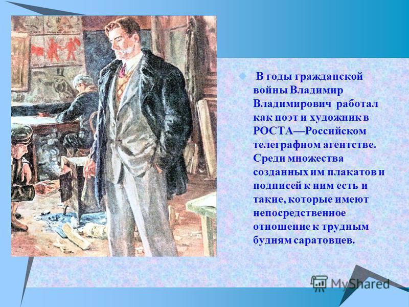 В годы гражданской войны Владимир Владимирович работал как поэт и художник в РОСТАРоссийском телеграфном агентстве. Среди множества созданных им плакатов и подписей к ним есть и такие, которые имеют непосредственное отношение к трудным будням саратов