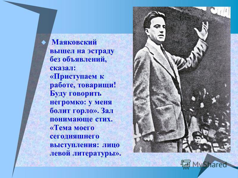 Маяковский вышел на эстраду без объявлений, сказал: «Приступаем к работе, товарищи! Буду говорить негромко: у меня болит горло». Зал понимающе стих. «Тема моего сегодняшнего выступления: лицо левой литературы».