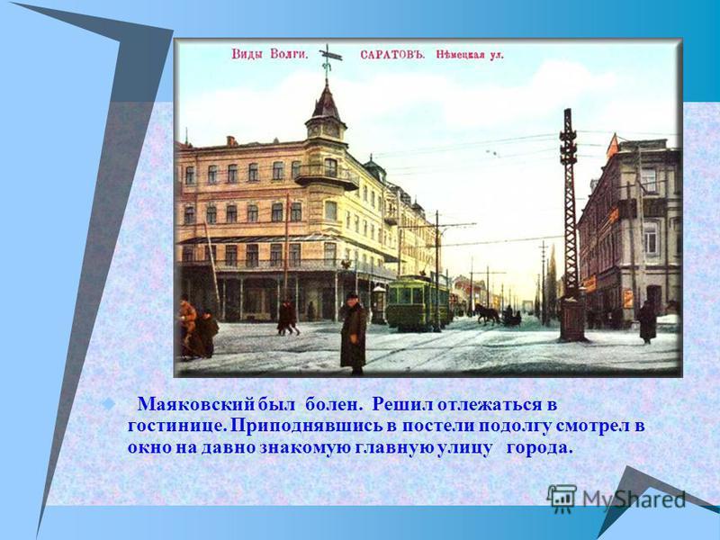 Маяковский был болен. Решил отлежаться в гостинице. Приподнявшись в постели подолгу смотрел в окно на давно знакомую главную улицу города.