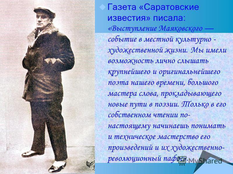 Газета «Саратовские известия» писала: «Выступление Маяковского событие в местной культурно - художественной жизни. Мы имели возможность лично слышать крупнейшего и оригинальнейшего поэта нашего времени, большого мастера слова, прокладывающего новые п