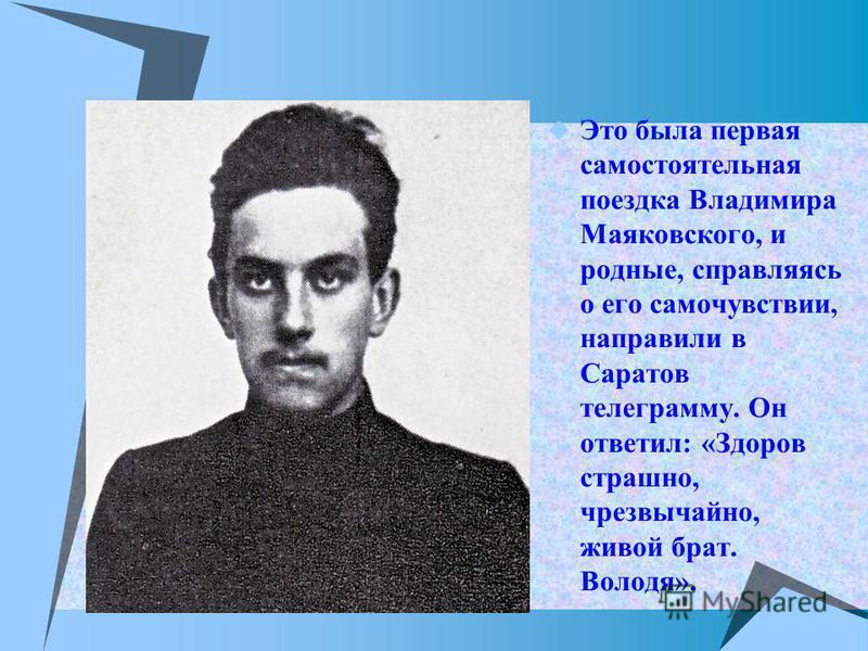 Это была первая самостоятельная поездка Владимира Маяковского, и родные, справляясь о его самочувствии, направили в Саратов телеграмму. Он ответил: «Здоров страшно, чрезвычайно, живой брат. Володя».