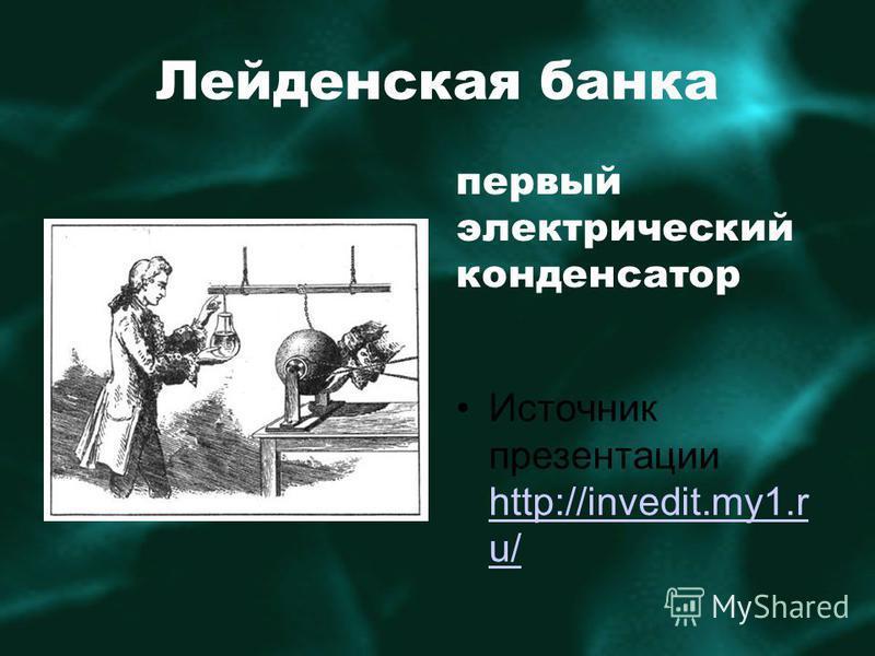 Лейденская банка первый электрический конденсатор Источник презентации http://invedit.my1. r u/ http://invedit.my1. r u/
