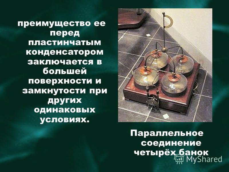 преимущество ее перед пластинчатым конденсатором заключается в большей поверхности и замкнутости при других одинаковых условиях. Параллельное соединение четырёх банок
