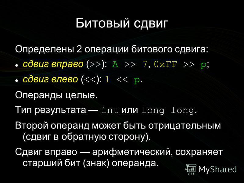 Битовый сдвиг Определены 2 операции битового сдвига: сдвиг вправо ( >> ): A >> 7, 0xFF >> p ; сдвиг влево ( << ): 1 << p. Операнды целые. Тип результата int или long long. Второй операнд может быть отрицательным (сдвиг в обратную сторону). Сдвиг впра