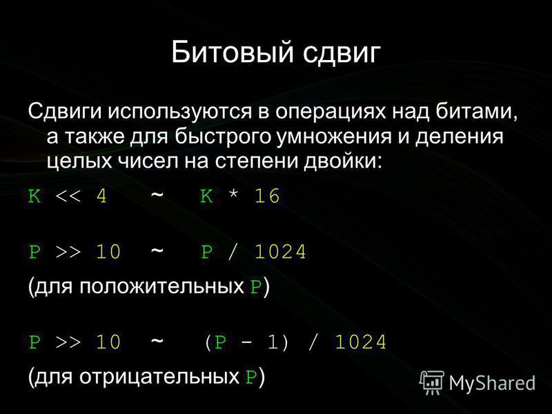 Битовый сдвиг Сдвиги используются в операциях над битами, а также для быстрого умножения и деления целых чисел на степени двойки: K << 4 ~ K * 16 P >> 10 ~ P / 1024 (для положительных P ) P >> 10 ~ (P - 1) / 1024 (для отрицательных P )
