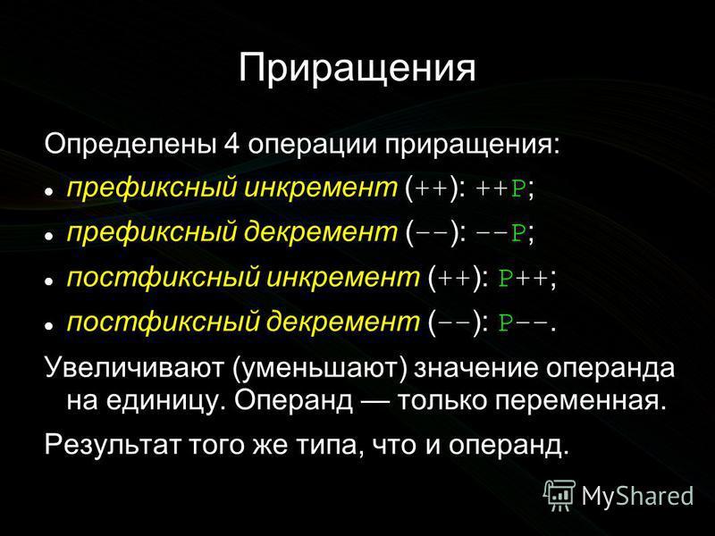 Приращения Определены 4 операции приращения: префиксный инкремент ( ++ ): ++P ; префиксный декремент ( –– ): ––P ; постфиксный инкремент ( ++ ): P++ ; постфиксный декремент ( –– ): P––. Увеличивают (уменьшают) значение операнда на единицу. Операнд то