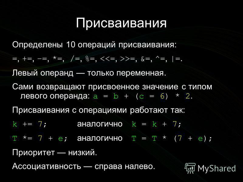 Присваивания Определены 10 операций присваивания: =, +=, –=, *=, /=, %=, >=, &=, ^=, |=. Левый операнд только переменная. Сами возвращают присвоенное значение с типом левого операнда: a = b + (c = 6) * 2. Присваивания с операциями работают так: k +=