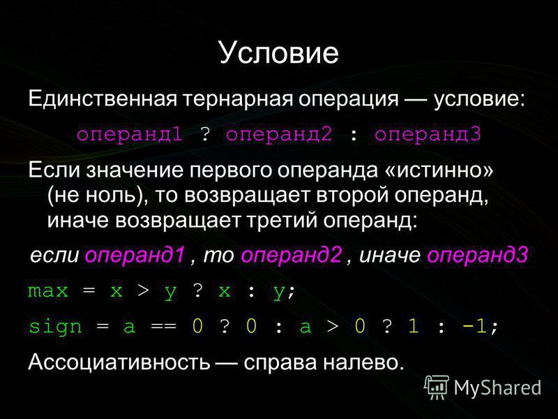 Условие Единственная тернарная операция условие: операнд 1 ? операнд 2 : операнд 3 Если значение первого операнда «истинно» (не ноль), то возвращает второй операнд, иначе возвращает третий операнд: если операнд 1, то операнд 2, иначе операнд 3 max =