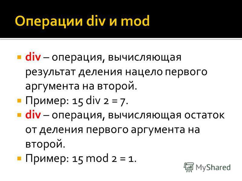 div – операция, вычисляющая результат деления нацело первого аргумента на второй. Пример: 15 div 2 = 7. div – операция, вычисляющая остаток от деления первого аргумента на второй. Пример: 15 mod 2 = 1.