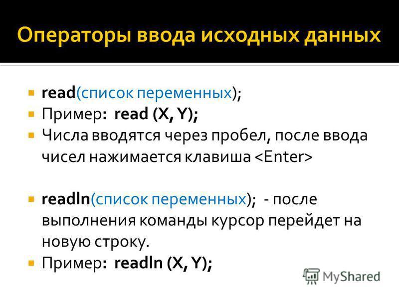 read(список переменных); Пример: read (X, Y); Числа вводятся через пробел, после ввода чисел нажимается клавиша readln(список переменных); - после выполнения команды курсор перейдет на новую строку. Пример: readln (X, Y);