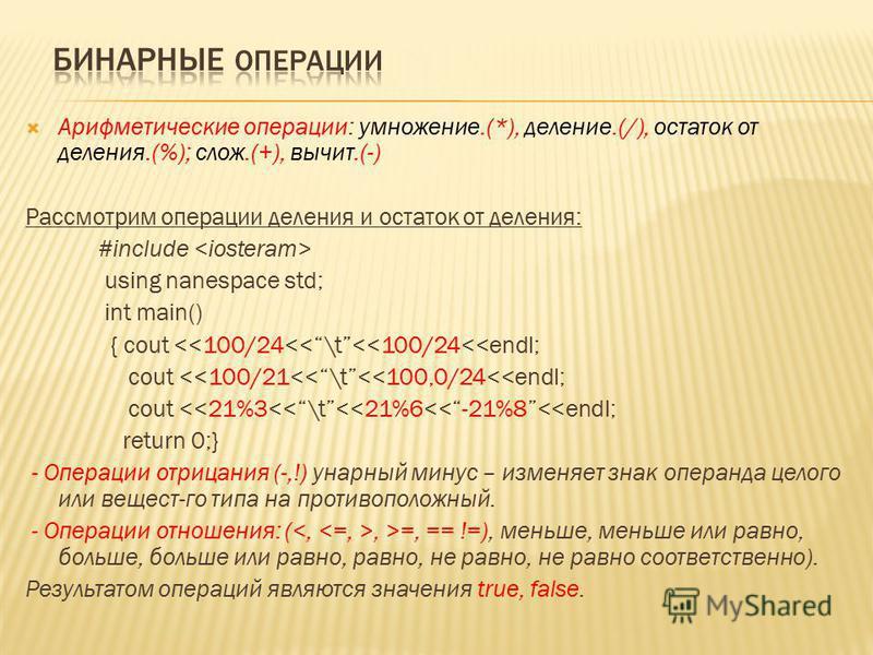 Арифметические операции: умножение.(*), деление.(/), остаток от деления.(%); слов.(+), вычет.(-) Рассмотрим операции деления и остаток от деления: #include using nanespace std; int main() { cout <<100/24<<\t<<100/24<<endl; cout <<100/21<<\t<<100,0/24