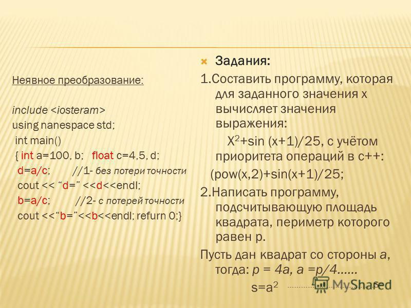 Неявное преобразование: include using nanespace std; int main() { int a=100, b; float c=4,5, d; d=a/c; //1- без потери точности cout << d= <<d<<endl; b=a/c; //2- с потерей точности cout <<b=<<b<<endl; refurn 0;} Задания: 1. Составить программу, котор