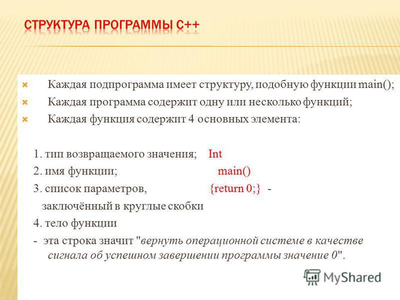 Каждая подпрограмма имеет структуру, подобную функции main(); Каждая программа содержит одну или несколько функций; Каждая функция содержит 4 основных элемента: 1. тип возвращаемого значтения; Int 2. имя функции; main() 3. список параметров, {return