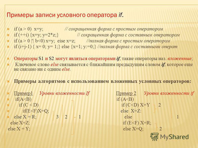 Примеры записи условного оператора if. if (a > 0) х=у; // сокращенная форма с простым оператором if (++i) {x=y; y=2*z;} // сокращенная форма с составным оператором if (а > 0 |'| b<0) x=y; eise x=z; //полная форма с простым оператором if (i+j-1) { х=
