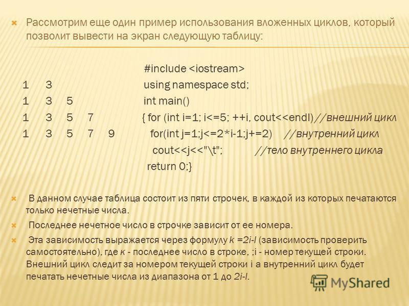 Рассмотрим еще один пример использования вложенных циклов, который позволит вывести на экран следующую таблицу: #include 1 3 using namespace std; 1 3 5 int main() 1 3 5 7 { for (int i=1; i<=5; ++i, cout<<endl) //внешний цикл 1 3 5 7 9 for(int j=1;j<=