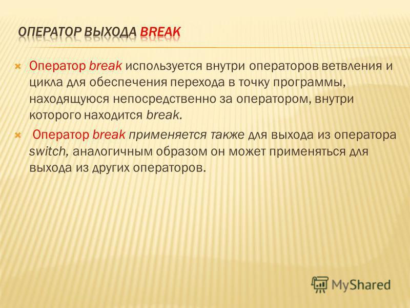 Оператор break используется внутри операторов ветвления и цикла для обеспечтения перехода в точку программы, находящуюся непосредственно за оператором, внутри которого находится break. Оператор break применяется также для выхода из оператора switch,