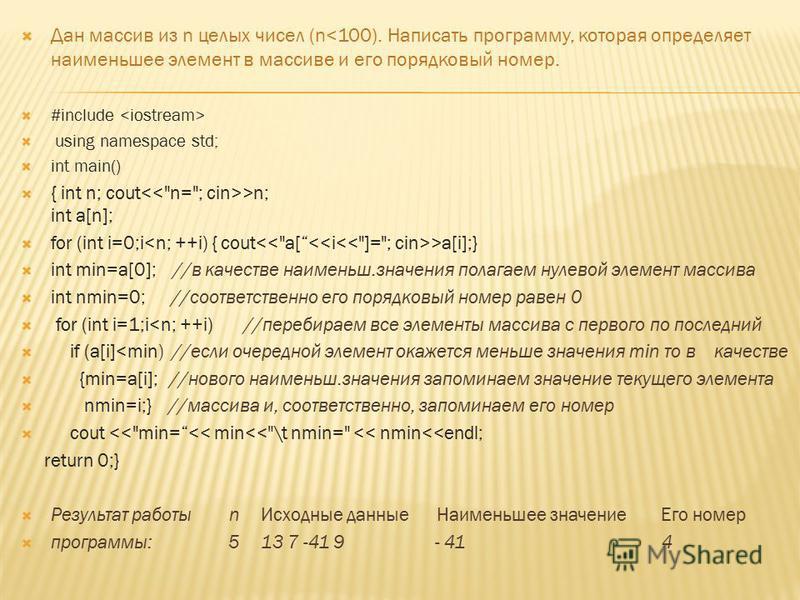 Дан массив из n целых чисел (n<100). Написать программу, которая определяет наименьшее элемент в массиве и его порядковый номер. #include using namespace std; int main() { int n; cout >n; int a[n]; for (int i=0;i >a[i];} int min=a[0]; //в качестве на