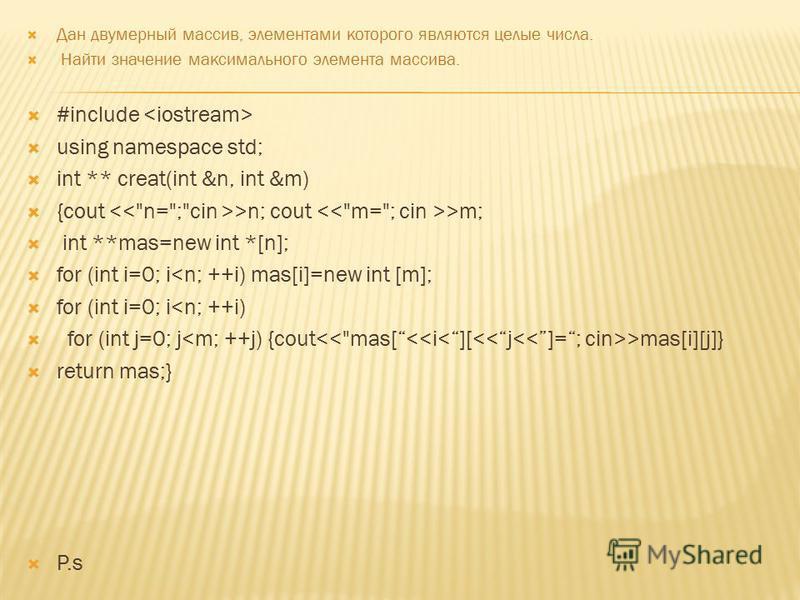 Дан двумерный массив, элементами которого являются целые числа. Найти значение максимального элемента массива. #include using namespace std; int ** creat(int &n, int &m) {cout >n; cout >m; int **mas=new int *[n]; for (int i=0; i<n; ++i) mas[i]=new in