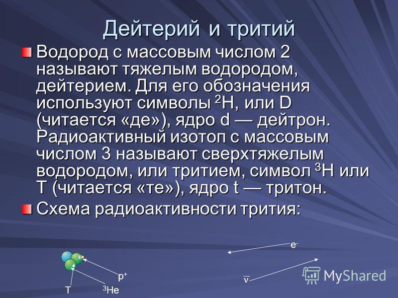 Дейтерий и тритий Водород с массовым числом 2 называют тяжелым водородом, дейтерием. Для его обозначения используют символы 2 Н, или D (читается «де»), ядро d дейтрон. Радиоактивный изотоп с массовым числом 3 называют сверхтяжелым водородом, или трит