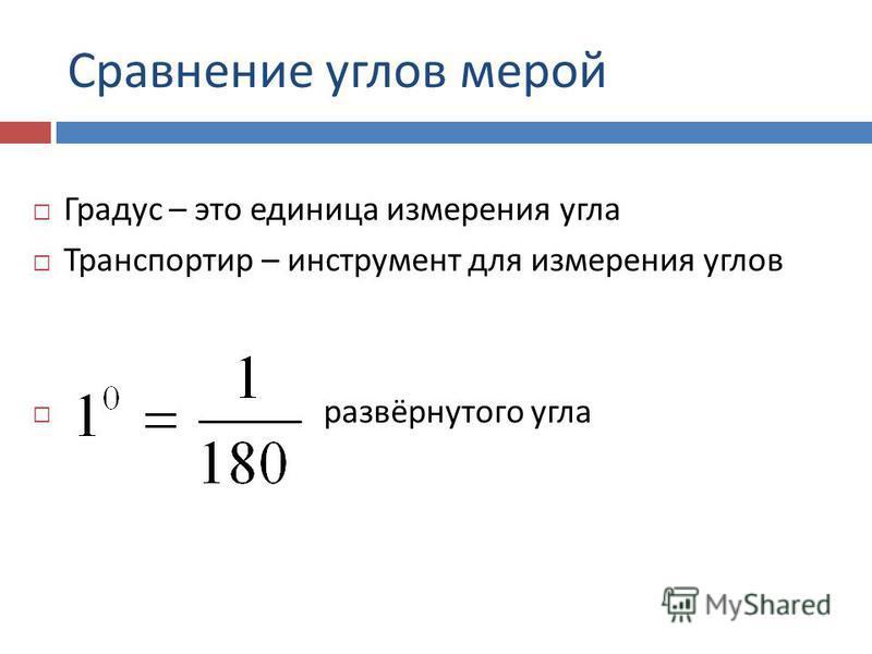 Сравнение углов мерой Градус – это единица измерения угла Транспортир – инструмент для измерения углов развёрнутого угла