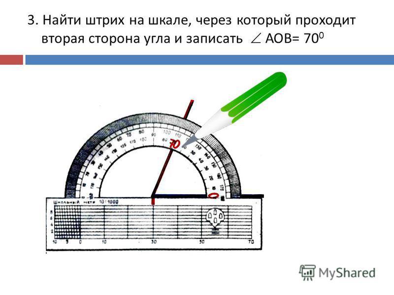 3. Найти штрих на шкале, через который проходит вторая сторона угла и записать АОВ = 70 0