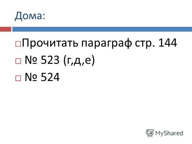 Дома : Прочитать параграф стр. 144 523 ( г, д, е ) 524