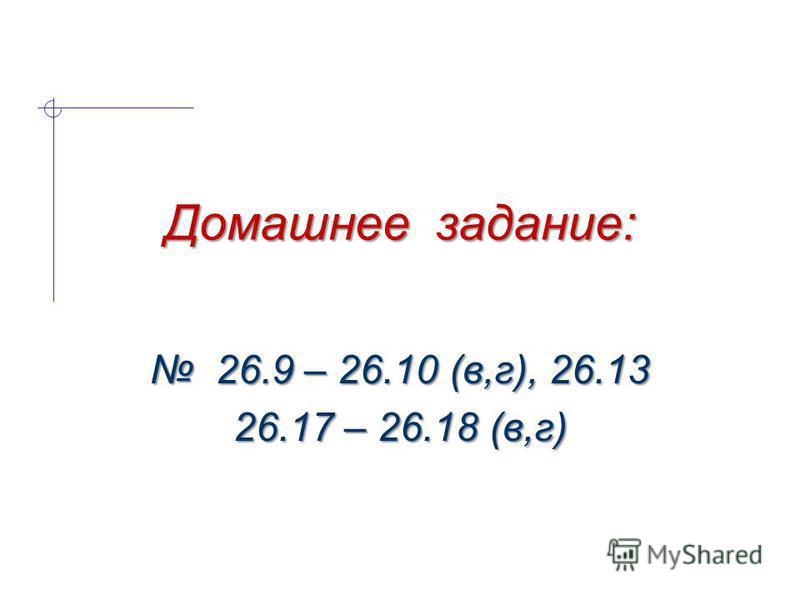Домашнее задание: 26.9 – 26.10 (в,г), 26.13 26.9 – 26.10 (в,г), 26.13 26.17 – 26.18 (в,г)