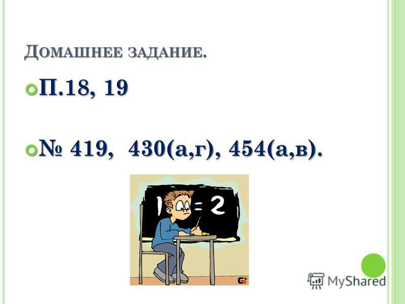 Д ОМАШНЕЕ ЗАДАНИЕ. П.18, 19 П.18, 19 419, 430(а,г), 454(а,в). 419, 430(а,г), 454(а,в).