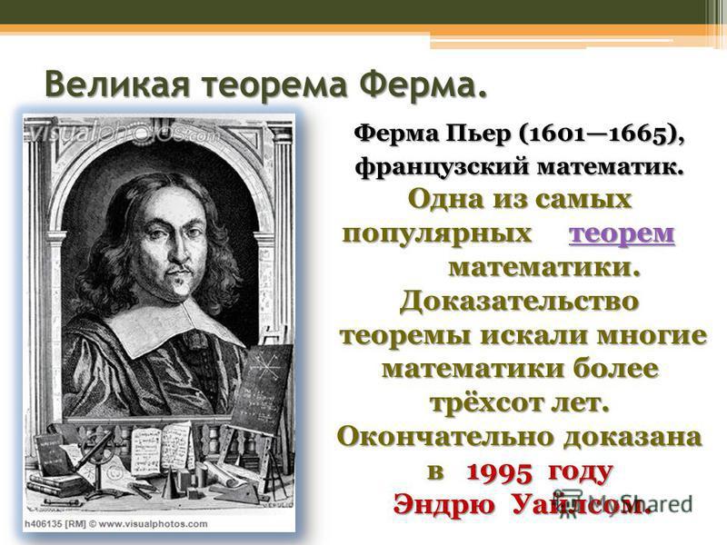 Великая теорема Ферма. Ферма Пьер (16011665), французский математик. Одна из самых популярных теорем математики. Доказательство теорем теоремы искали многие математики более трёхсот лет. Окончательно доказана в 1995 году теоремы искали многие математ
